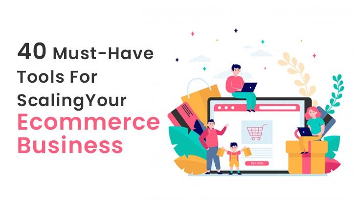 40 Must-Have Tools For Scaling Your Ecommerce Business